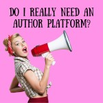 Advice for New Writers Part 7: Do I Need an Author Platform?